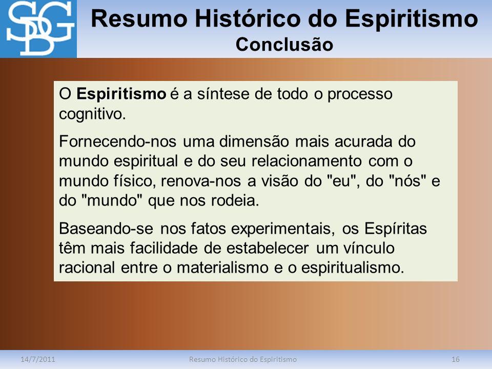Resumo Histórico do Espiritismo Conclusão 14/7/2011Resumo Histórico do Espiritismo16 Espiritismo O Espiritismo é a síntese de todo o processo cognitiv