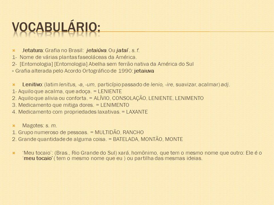 Jetatura: Grafia no Brasil: jetaiúva. Ou jataí. s. f. 1- Nome de várias plantas faseoláceas da América. 2- [Entomologia] [Entomologia] Abelha sem ferr