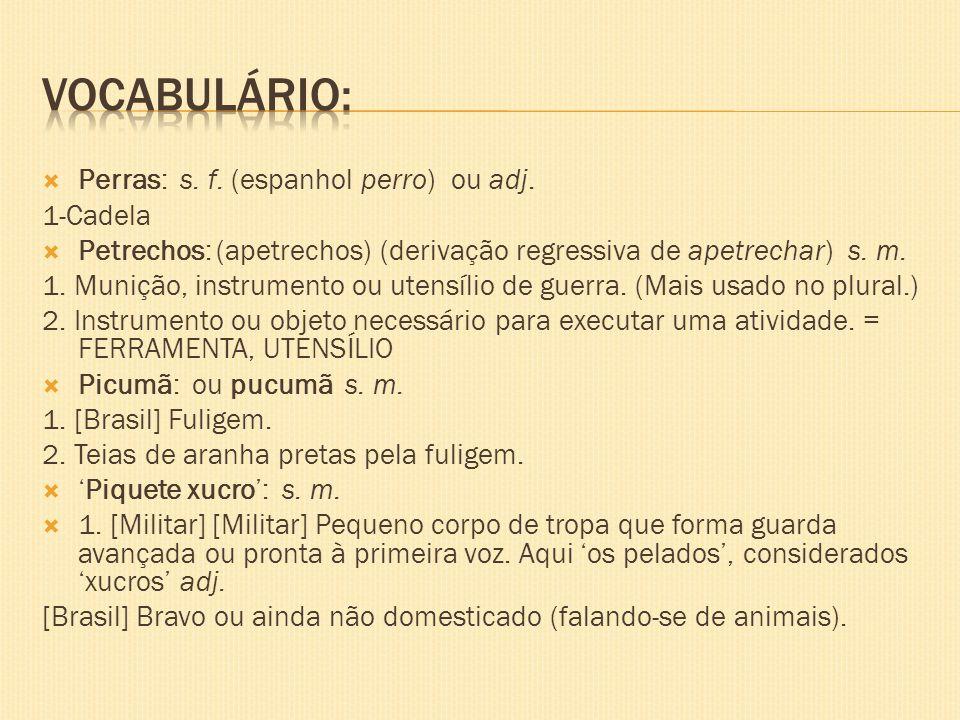 Perras: s. f. (espanhol perro) ou adj. 1-Cadela Petrechos: (apetrechos) (derivação regressiva de apetrechar) s. m. 1. Munição, instrumento ou utensíli