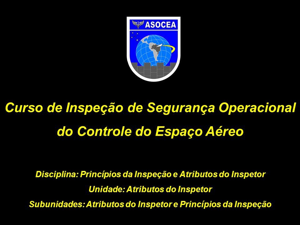 Curso de Inspeção de Segurança Operacional do Controle do Espaço Aéreo Disciplina: Princípios da Inspeção e Atributos do Inspetor Unidade: Atributos d