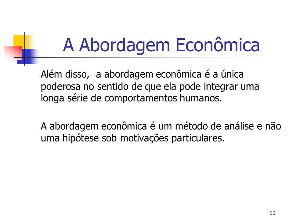 12 A Abordagem Econômica Além disso, a abordagem econômica é a única poderosa no sentido de que ela pode integrar uma longa série de comportamentos hu