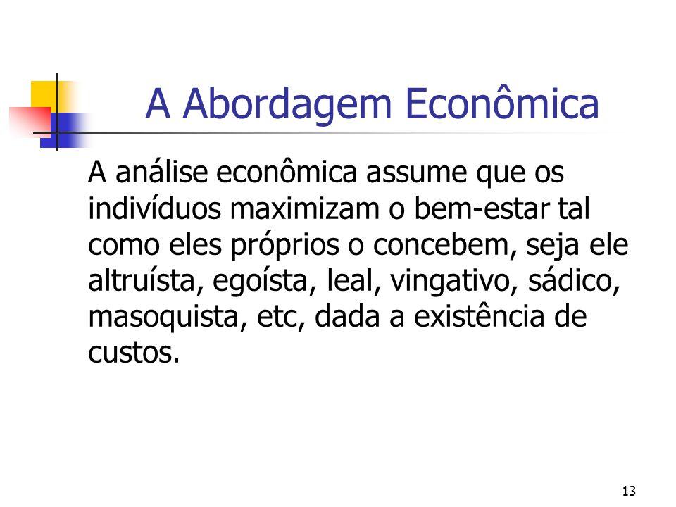 13 A Abordagem Econômica A análise econômica assume que os indivíduos maximizam o bem-estar tal como eles próprios o concebem, seja ele altruísta, ego