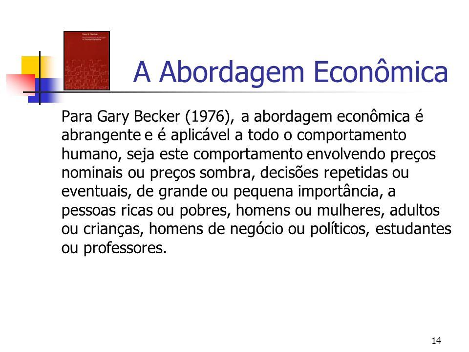 14 A Abordagem Econômica Para Gary Becker (1976), a abordagem econômica é abrangente e é aplicável a todo o comportamento humano, seja este comportame