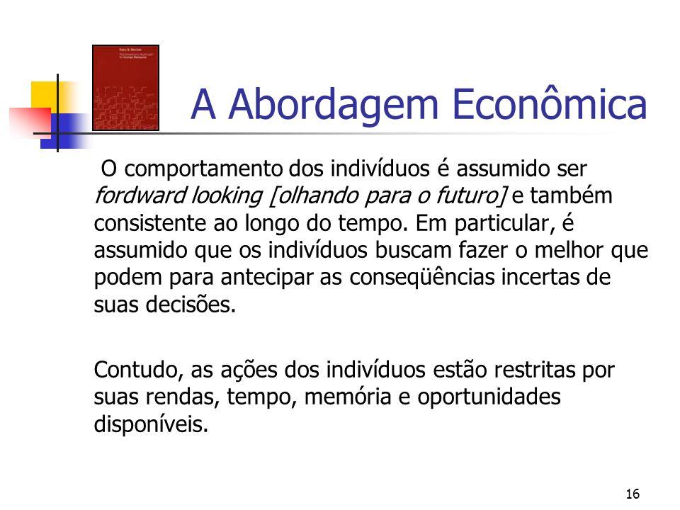 16 A Abordagem Econômica O comportamento dos indivíduos é assumido ser fordward looking [olhando para o futuro] e também consistente ao longo do tempo
