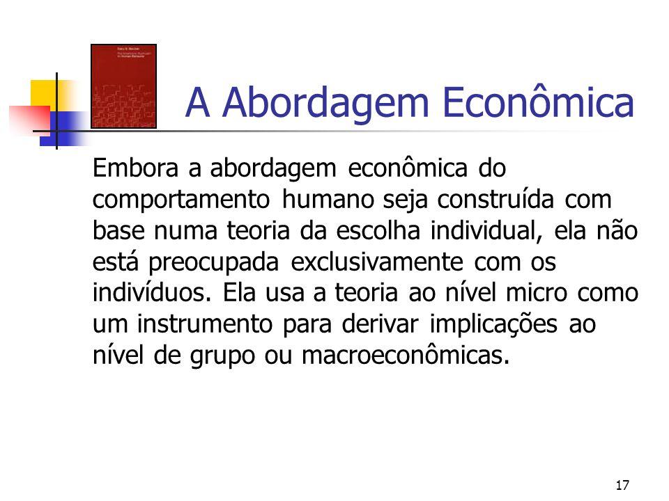 17 A Abordagem Econômica Embora a abordagem econômica do comportamento humano seja construída com base numa teoria da escolha individual, ela não está