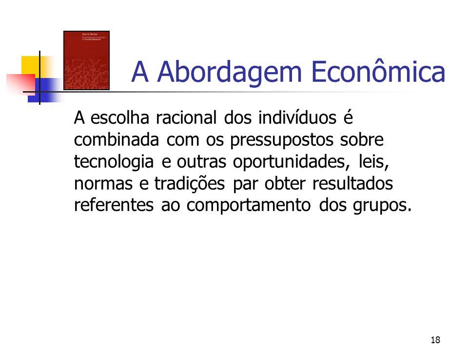 18 A Abordagem Econômica A escolha racional dos indivíduos é combinada com os pressupostos sobre tecnologia e outras oportunidades, leis, normas e tra