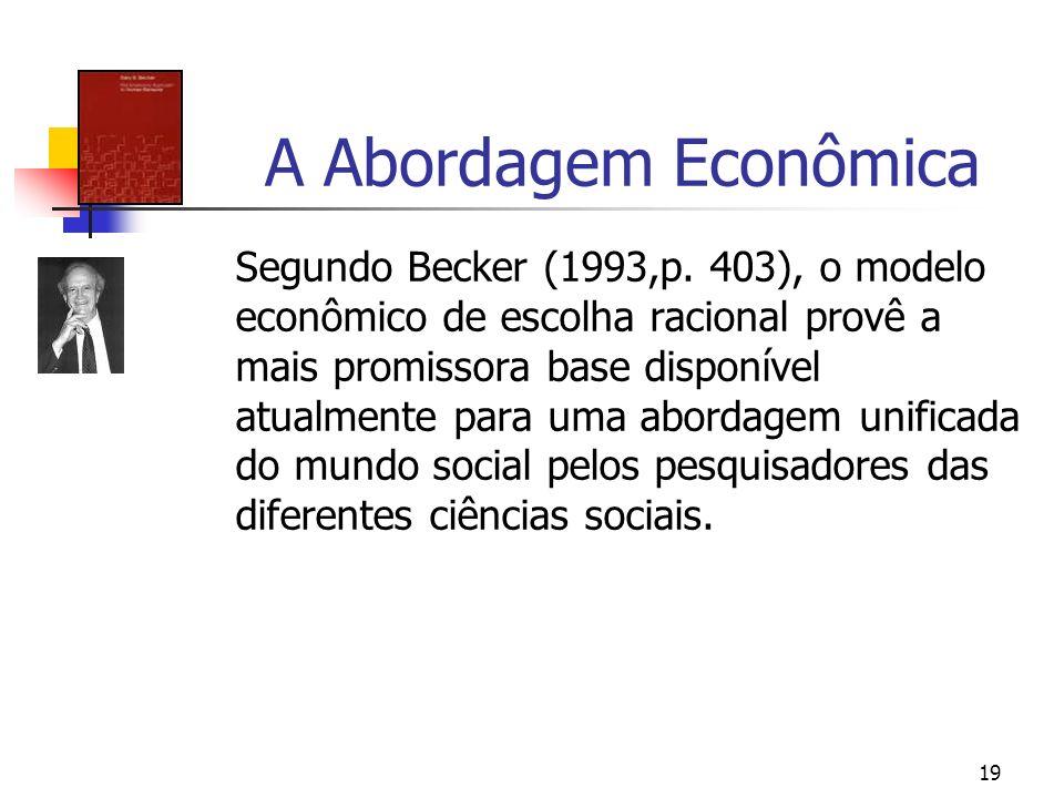 19 A Abordagem Econômica Segundo Becker (1993,p. 403), o modelo econômico de escolha racional provê a mais promissora base disponível atualmente para