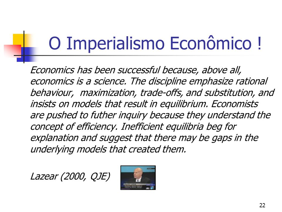 22 O Imperialismo Econômico ! Economics has been successful because, above all, economics is a science. The discipline emphasize rational behaviour, m