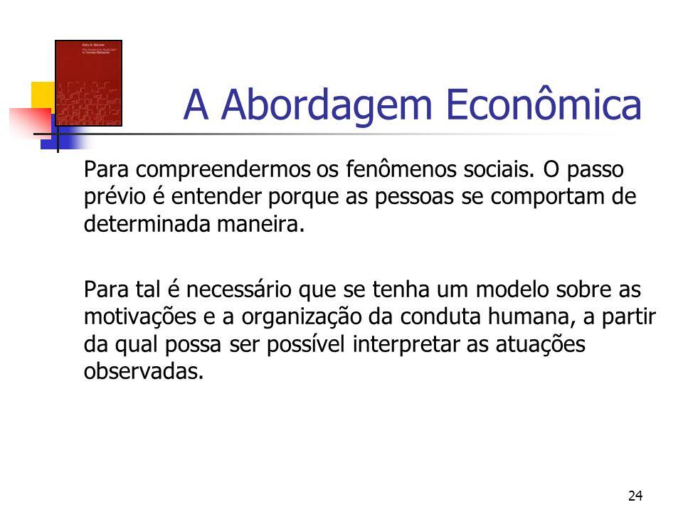 24 A Abordagem Econômica Para compreendermos os fenômenos sociais. O passo prévio é entender porque as pessoas se comportam de determinada maneira. Pa