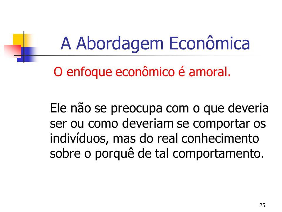 25 A Abordagem Econômica O enfoque econômico é amoral. Ele não se preocupa com o que deveria ser ou como deveriam se comportar os indivíduos, mas do r
