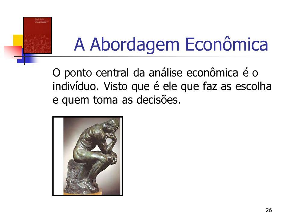 26 A Abordagem Econômica O ponto central da análise econômica é o indivíduo. Visto que é ele que faz as escolha e quem toma as decisões.