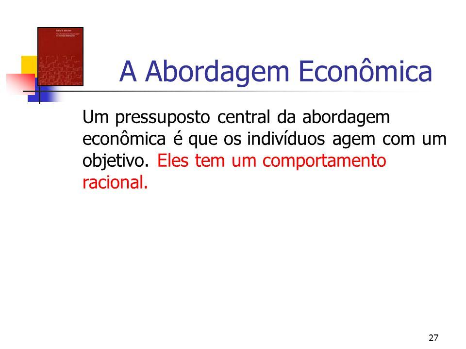 27 A Abordagem Econômica Um pressuposto central da abordagem econômica é que os indivíduos agem com um objetivo. Eles tem um comportamento racional.