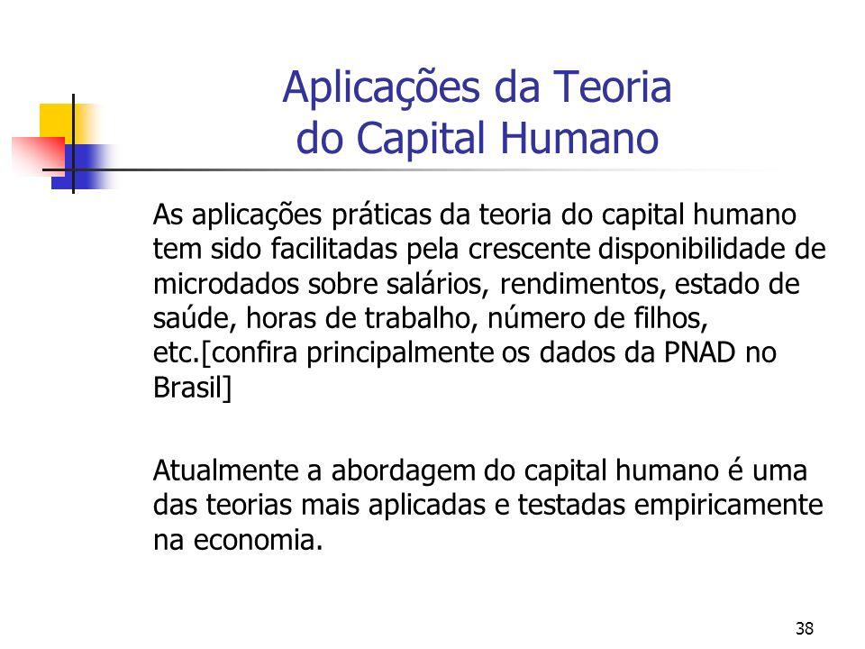 38 Aplicações da Teoria do Capital Humano As aplicações práticas da teoria do capital humano tem sido facilitadas pela crescente disponibilidade de mi