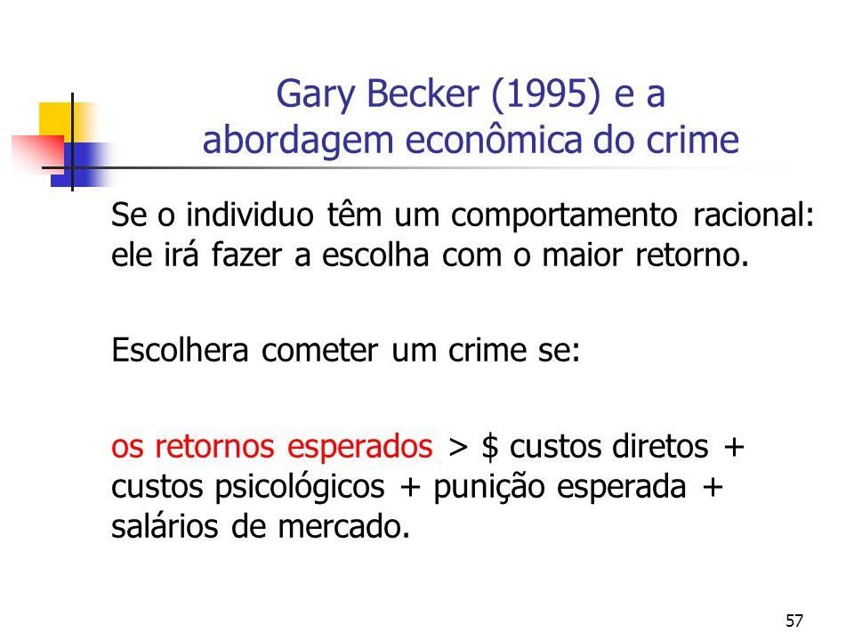 57 Gary Becker (1995) e a abordagem econômica do crime Se o individuo têm um comportamento racional: ele irá fazer a escolha com o maior retorno. Esco