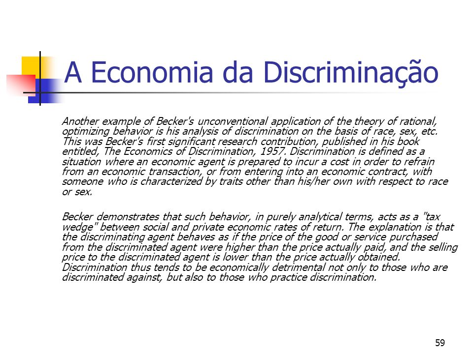 59 A Economia da Discriminação Another example of Becker's unconventional application of the theory of rational, optimizing behavior is his analysis o