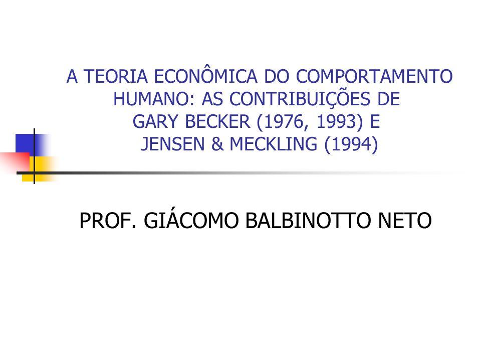 A TEORIA ECONÔMICA DO COMPORTAMENTO HUMANO: AS CONTRIBUIÇÕES DE GARY BECKER (1976, 1993) E JENSEN & MECKLING (1994) PROF. GIÁCOMO BALBINOTTO NETO