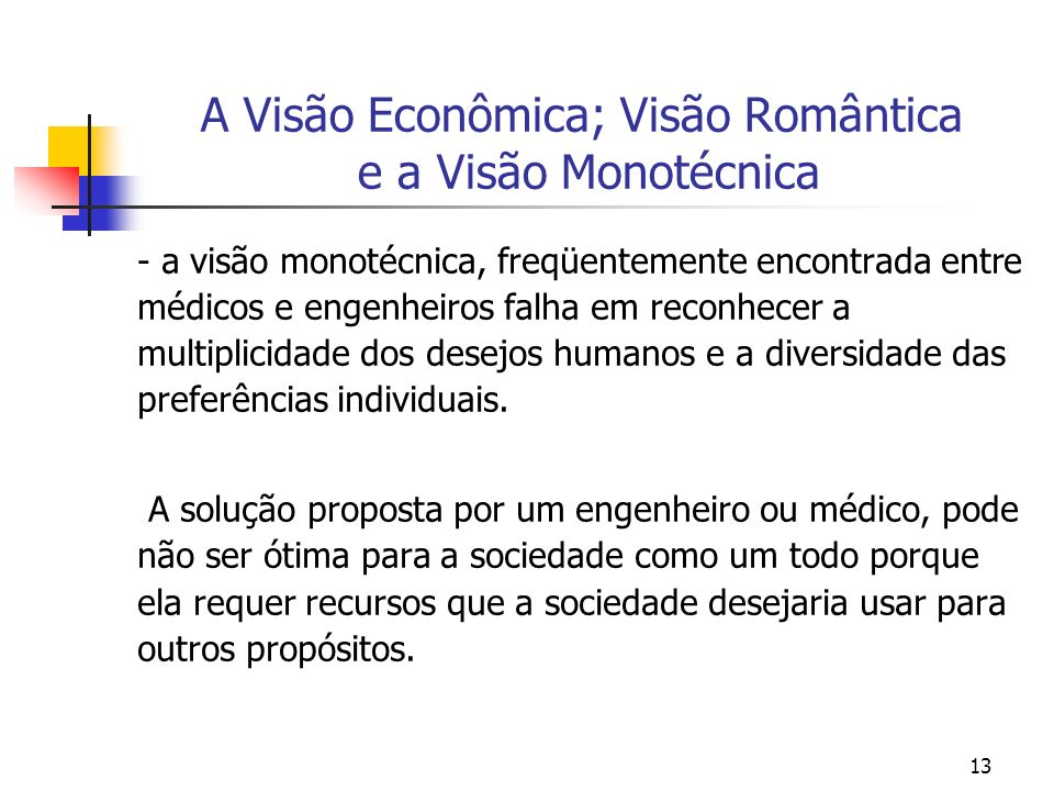 13 A Visão Econômica; Visão Romântica e a Visão Monotécnica - a visão monotécnica, freqüentemente encontrada entre médicos e engenheiros falha em reco