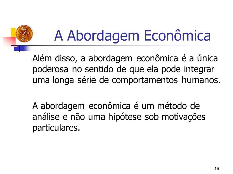 18 A Abordagem Econômica Além disso, a abordagem econômica é a única poderosa no sentido de que ela pode integrar uma longa série de comportamentos hu