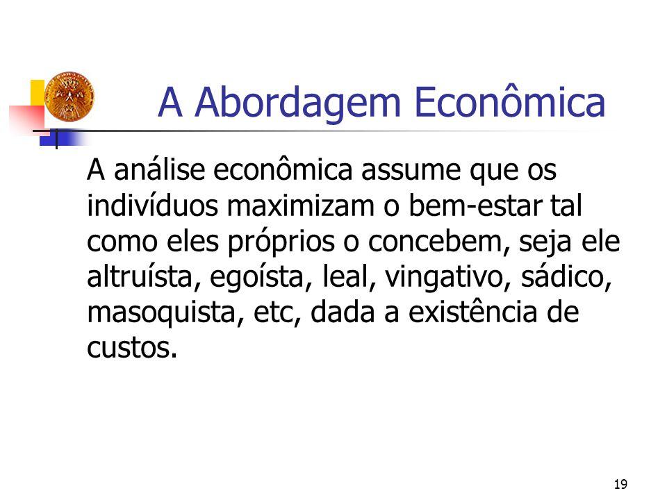 19 A Abordagem Econômica A análise econômica assume que os indivíduos maximizam o bem-estar tal como eles próprios o concebem, seja ele altruísta, ego