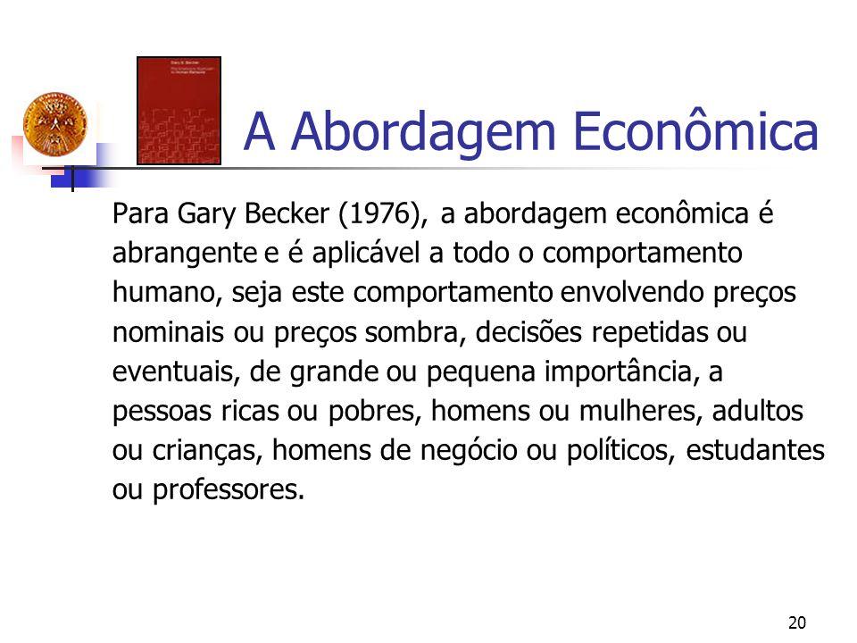 20 A Abordagem Econômica Para Gary Becker (1976), a abordagem econômica é abrangente e é aplicável a todo o comportamento humano, seja este comportame