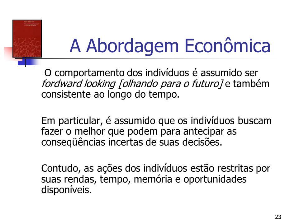 23 A Abordagem Econômica O comportamento dos indivíduos é assumido ser fordward looking [olhando para o futuro] e também consistente ao longo do tempo