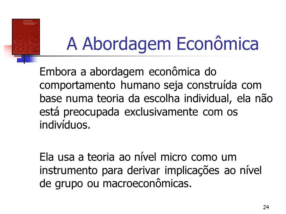 24 A Abordagem Econômica Embora a abordagem econômica do comportamento humano seja construída com base numa teoria da escolha individual, ela não está