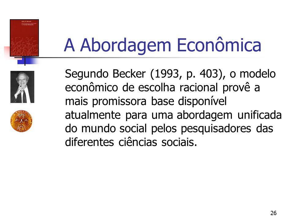 26 A Abordagem Econômica Segundo Becker (1993, p. 403), o modelo econômico de escolha racional provê a mais promissora base disponível atualmente para