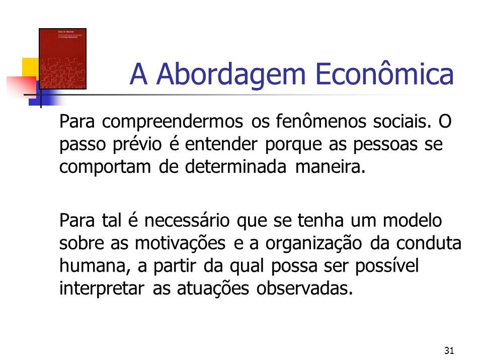 31 A Abordagem Econômica Para compreendermos os fenômenos sociais. O passo prévio é entender porque as pessoas se comportam de determinada maneira. Pa