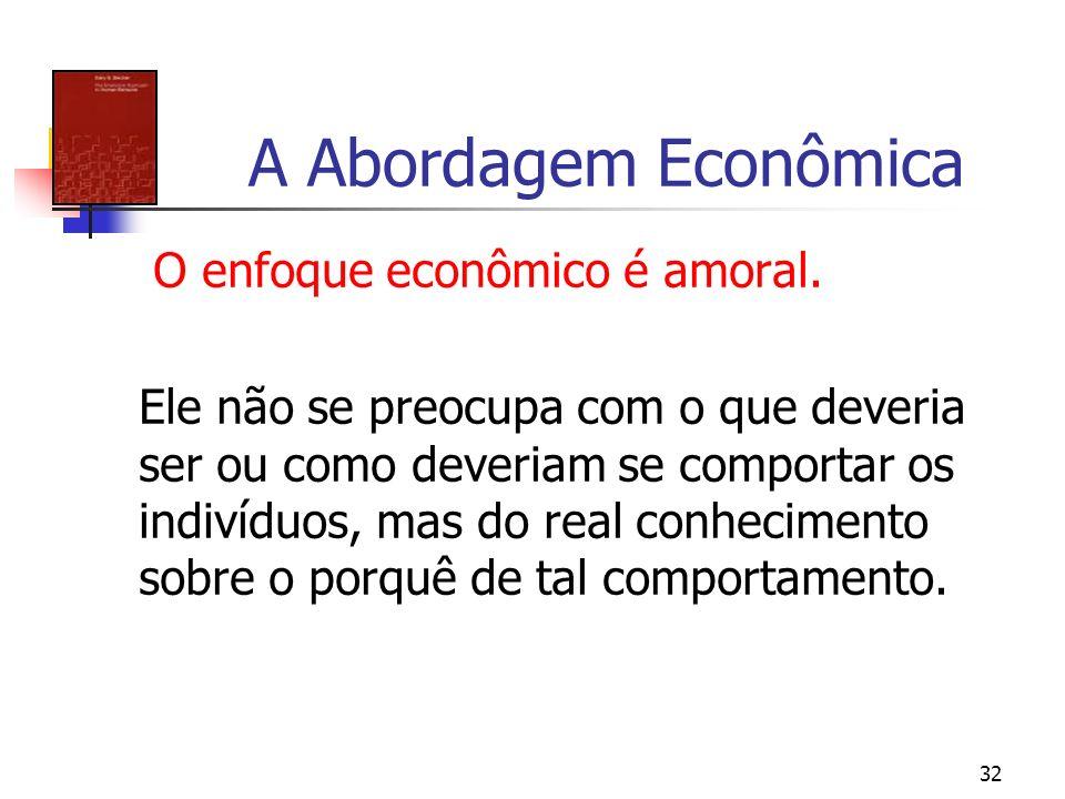 32 A Abordagem Econômica O enfoque econômico é amoral. Ele não se preocupa com o que deveria ser ou como deveriam se comportar os indivíduos, mas do r