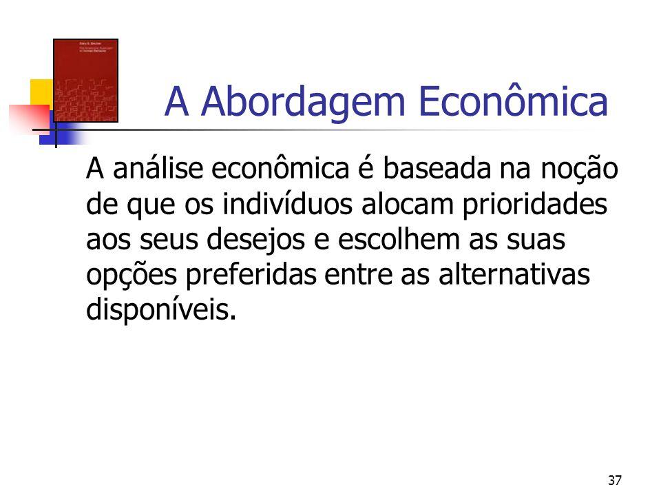 37 A Abordagem Econômica A análise econômica é baseada na noção de que os indivíduos alocam prioridades aos seus desejos e escolhem as suas opções pre