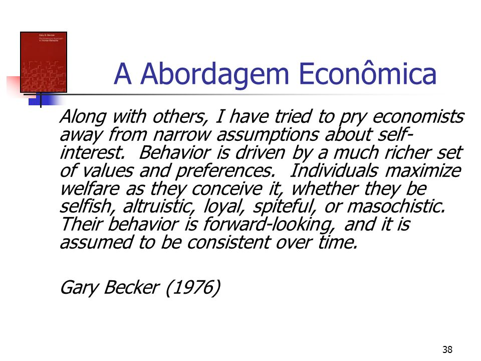 38 A Abordagem Econômica Along with others, I have tried to pry economists away from narrow assumptions about self- interest. Behavior is driven by a