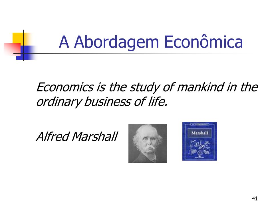 41 A Abordagem Econômica Economics is the study of mankind in the ordinary business of life. Alfred Marshall