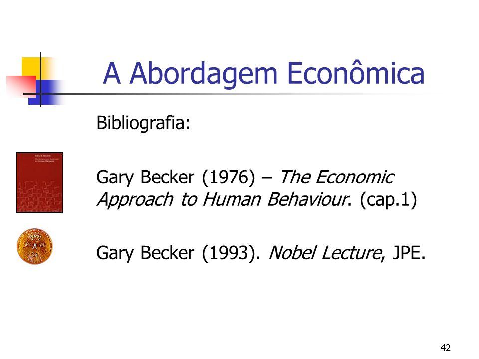 42 A Abordagem Econômica Bibliografia: Gary Becker (1976) – The Economic Approach to Human Behaviour. (cap.1) Gary Becker (1993). Nobel Lecture, JPE.
