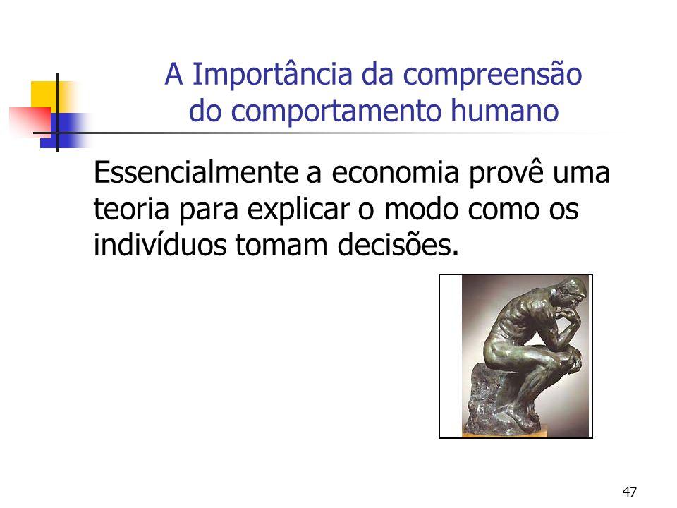 47 A Importância da compreensão do comportamento humano Essencialmente a economia provê uma teoria para explicar o modo como os indivíduos tomam decis