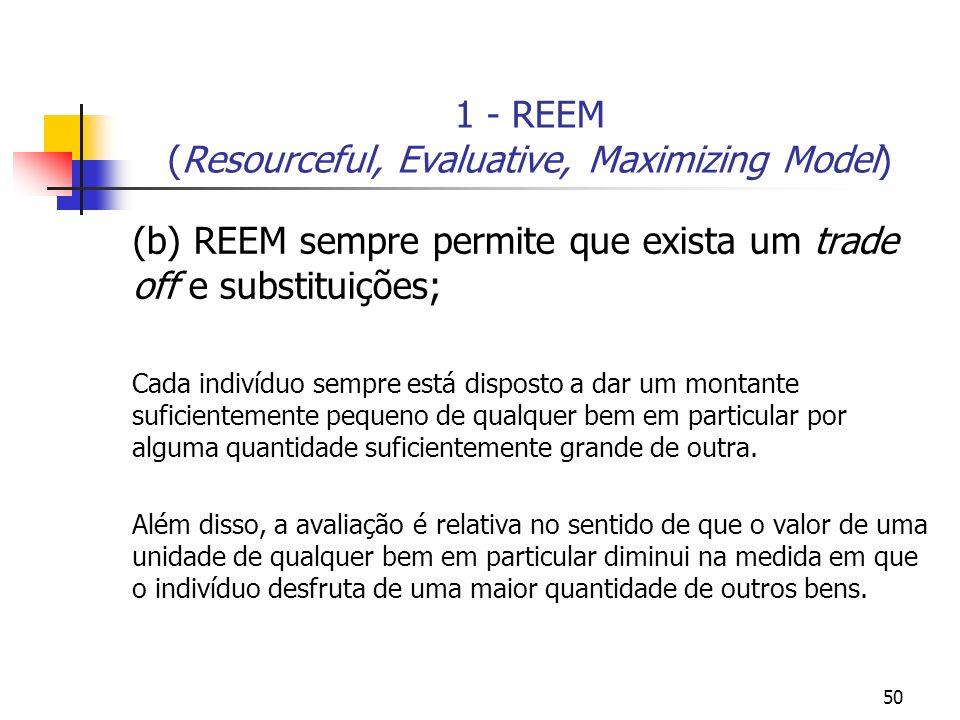 50 1 - REEM (Resourceful, Evaluative, Maximizing Model) (b) REEM sempre permite que exista um trade off e substituições; Cada indivíduo sempre está di