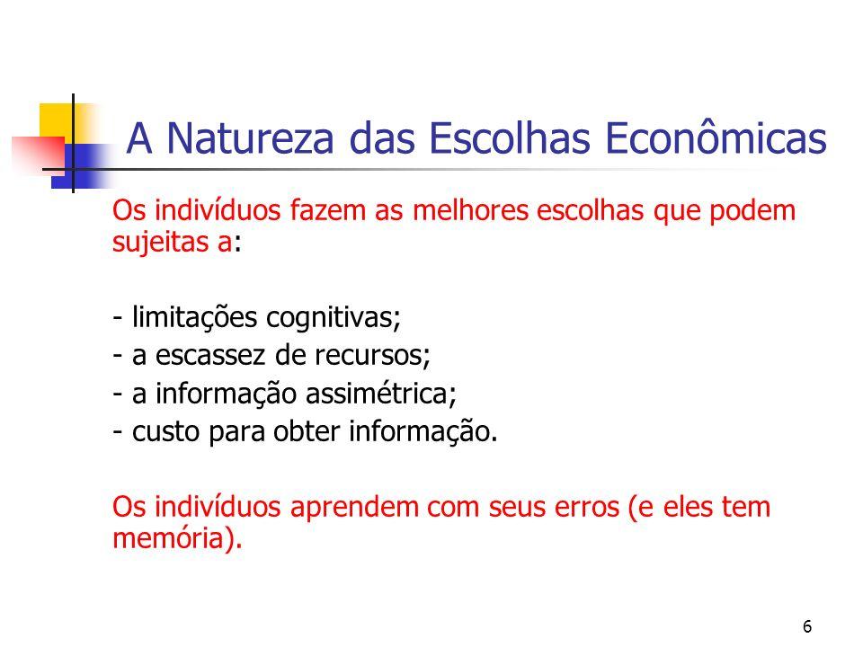 6 A Natureza das Escolhas Econômicas Os indivíduos fazem as melhores escolhas que podem sujeitas a: - limitações cognitivas; - a escassez de recursos;
