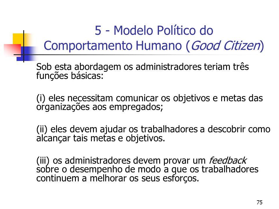 75 5 - Modelo Político do Comportamento Humano (Good Citizen) Sob esta abordagem os administradores teriam três funções básicas: (i) eles necessitam c