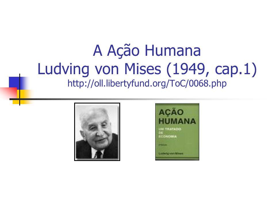 A Ação Humana Ludving von Mises (1949, cap.1) http://oll.libertyfund.org/ToC/0068.php