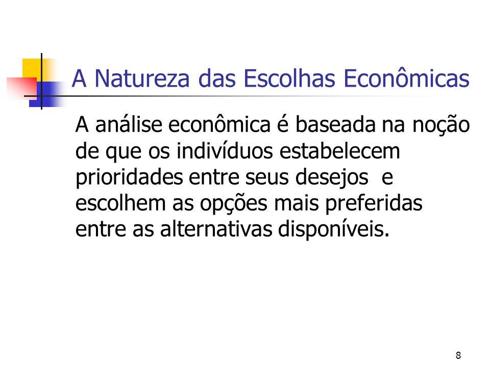 8 A Natureza das Escolhas Econômicas A análise econômica é baseada na noção de que os indivíduos estabelecem prioridades entre seus desejos e escolhem