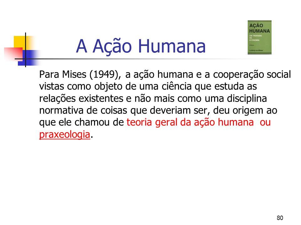 80 A Ação Humana Para Mises (1949), a ação humana e a cooperação social vistas como objeto de uma ciência que estuda as relações existentes e não mais