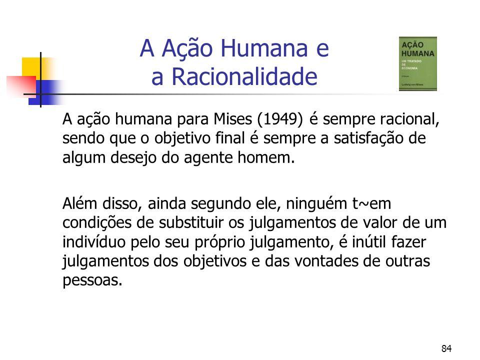 84 A Ação Humana e a Racionalidade A ação humana para Mises (1949) é sempre racional, sendo que o objetivo final é sempre a satisfação de algum desejo