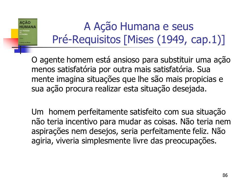 86 A Ação Humana e seus Pré-Requisitos [Mises (1949, cap.1)] O agente homem está ansioso para substituir uma ação menos satisfatória por outra mais sa