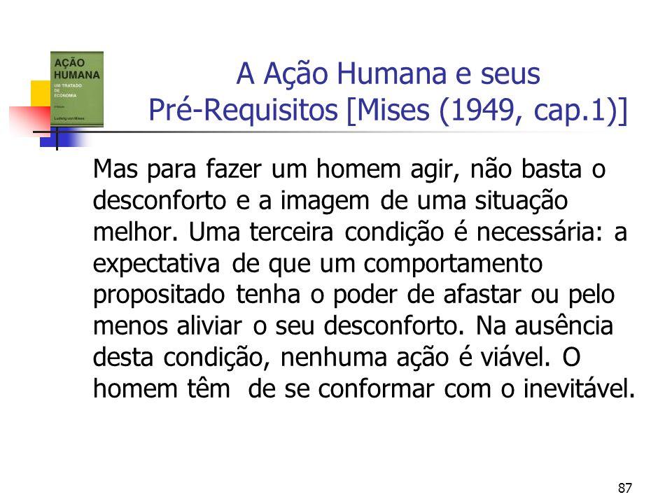 87 A Ação Humana e seus Pré-Requisitos [Mises (1949, cap.1)] Mas para fazer um homem agir, não basta o desconforto e a imagem de uma situação melhor.
