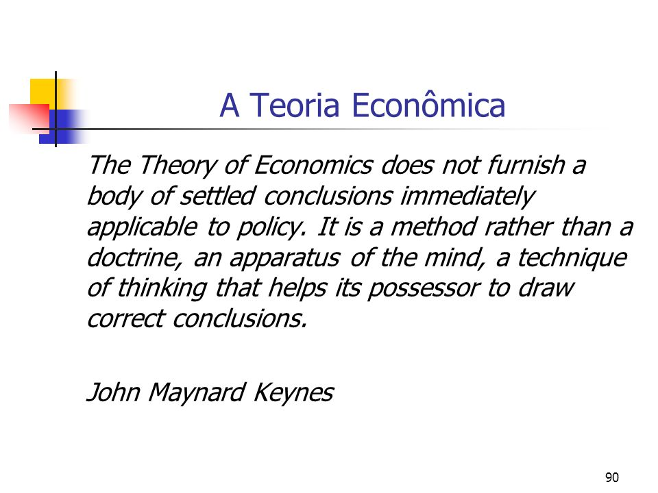90 A Teoria Econômica The Theory of Economics does not furnish a body of settled conclusions immediately applicable to policy. It is a method rather t