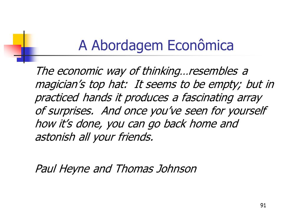 91 A Abordagem Econômica The economic way of thinking…resembles a magicians top hat: It seems to be empty; but in practiced hands it produces a fascin