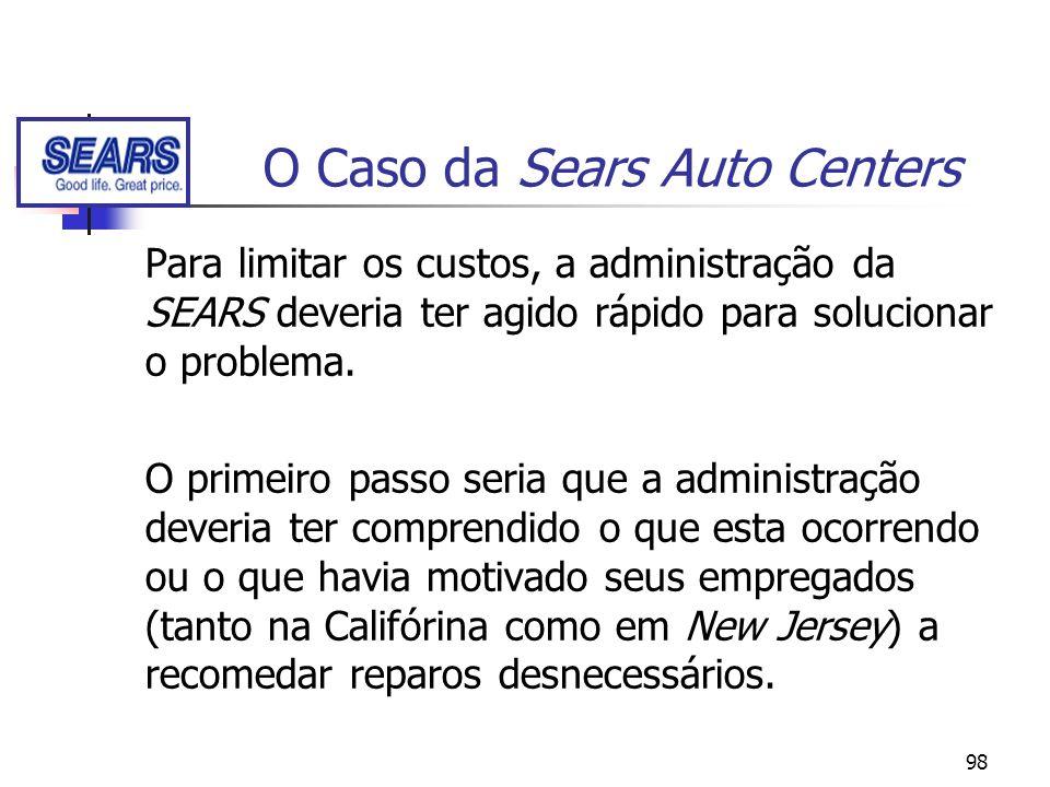 98 O Caso da Sears Auto Centers Para limitar os custos, a administração da SEARS deveria ter agido rápido para solucionar o problema. O primeiro passo