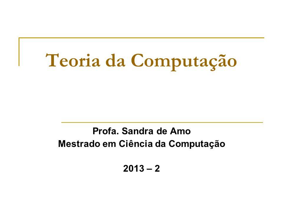 Teoria da Computação Profa. Sandra de Amo Mestrado em Ciência da Computação 2013 – 2