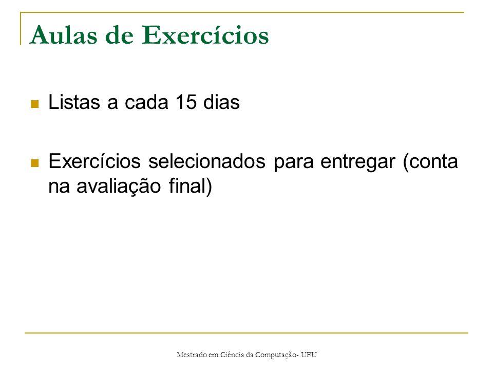 Mestrado em Ciência da Computação- UFU Aulas de Exercícios Listas a cada 15 dias Exercícios selecionados para entregar (conta na avaliação final)