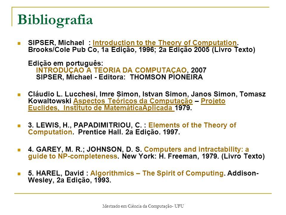Mestrado em Ciência da Computação- UFU Bibliografia SIPSER, Michael : Introduction to the Theory of Computation. Brooks/Cole Pub Co, 1a Edição, 1996;