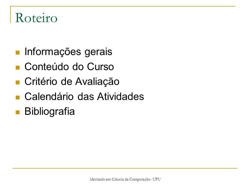 Mestrado em Ciência da Computação- UFU Roteiro Informações gerais Conteúdo do Curso Critério de Avaliação Calendário das Atividades Bibliografia